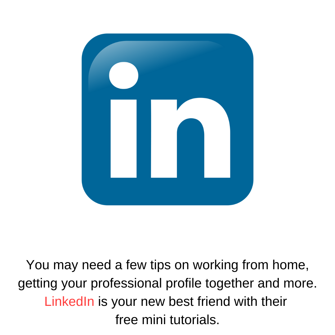 You may need a few tips on working from home, getting your professional profile together and more. LinkedIn is your new best friend with their  free mini tutorials.