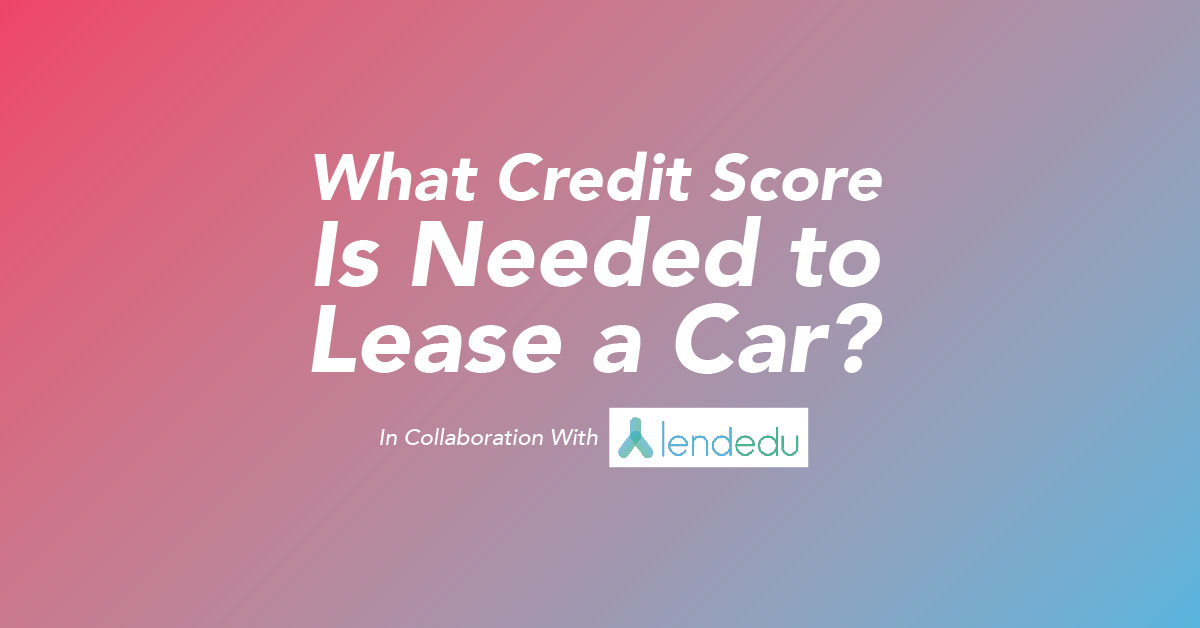 What Credit Score Is Needed to Lease a Car? In Collaboration with LendEDU